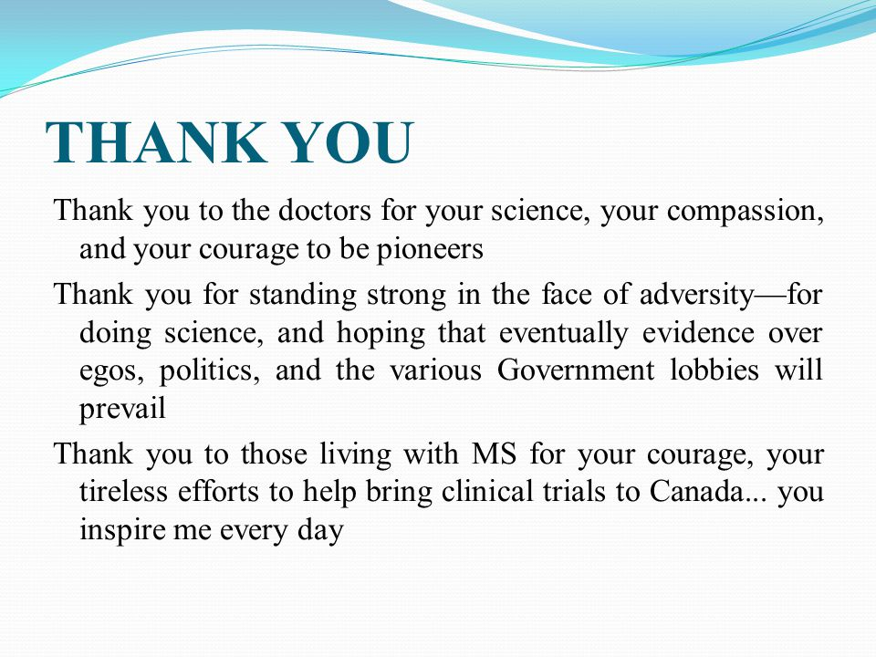 THANK YOU Thank you to the doctors for your science, your compassion, and your courage to be pioneers Thank you for standing strong in the face of adversity—for doing science, and hoping that eventually evidence over egos, politics, and the various Government lobbies will prevail Thank you to those living with MS for your courage, your tireless efforts to help bring clinical trials to Canada...