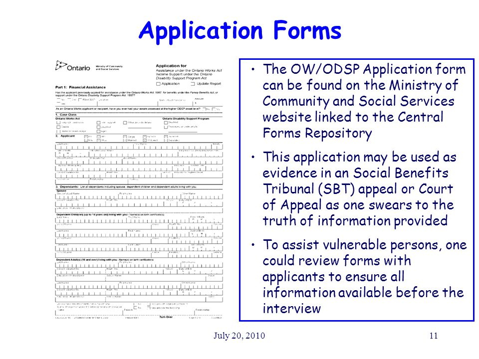 July 20, 201011 Application Forms The OW/ODSP Application form can be found on the Ministry of Community and Social Services website linked to the Central Forms Repository This application may be used as evidence in an Social Benefits Tribunal (SBT) appeal or Court of Appeal as one swears to the truth of information provided To assist vulnerable persons, one could review forms with applicants to ensure all information available before the interview