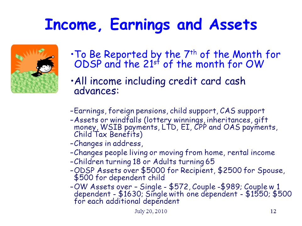 July 20, 201012 Income, Earnings and Assets To Be Reported by the 7 th of the Month for ODSP and the 21 st of the month for OW All income including credit card cash advances: –Earnings, foreign pensions, child support, CAS support –Assets or windfalls (lottery winnings, inheritances, gift money, WSIB payments, LTD, EI, CPP and OAS payments, Child Tax Benefits) –Changes in address, –Changes people living or moving from home, rental income –Children turning 18 or Adults turning 65 –ODSP Assets over $5000 for Recipient, $2500 for Spouse, $500 for dependent child –OW Assets over – Single - $572, Couple -$989; Couple w 1 dependent - $1630; Single with one dependent - $1550; $500 for each additional dependent