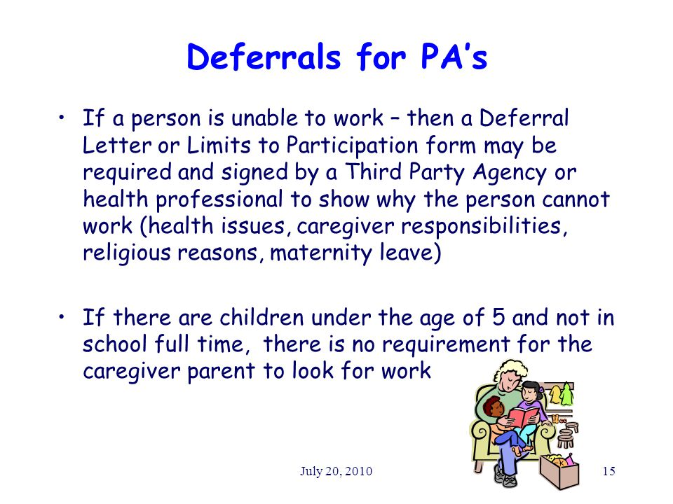 July 20, 201015 Deferrals for PA's If a person is unable to work – then a Deferral Letter or Limits to Participation form may be required and signed by a Third Party Agency or health professional to show why the person cannot work (health issues, caregiver responsibilities, religious reasons, maternity leave) If there are children under the age of 5 and not in school full time, there is no requirement for the caregiver parent to look for work