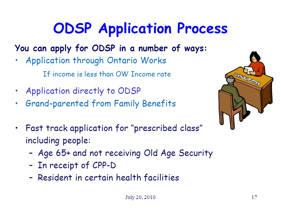 July 20, 201017 ODSP Application Process You can apply for ODSP in a number of ways: Application through Ontario Works If income is less than OW Income rate Application directly to ODSP Grand-parented from Family Benefits Fast track application for prescribed class including people: –Age 65+ and not receiving Old Age Security –In receipt of CPP-D –Resident in certain health facilities