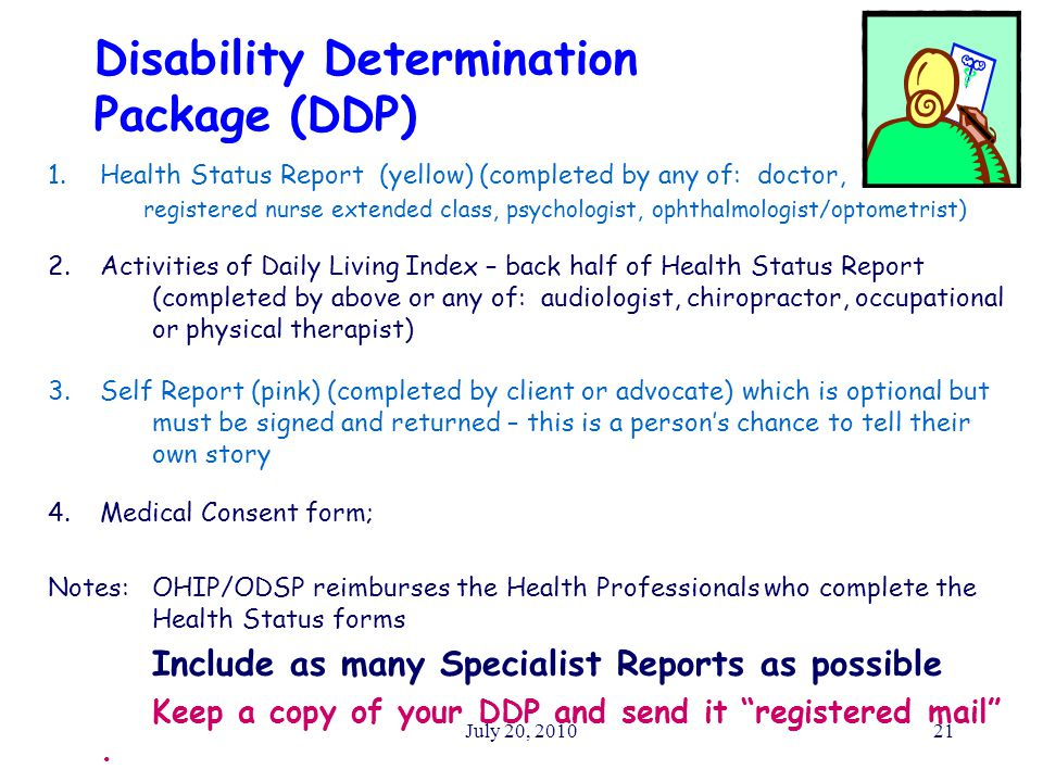 July 20, 201021 Disability Determination Package (DDP) 1.Health Status Report (yellow) (completed by any of: doctor, registered nurse extended class, psychologist, ophthalmologist/optometrist) 2.Activities of Daily Living Index – back half of Health Status Report (completed by above or any of: audiologist, chiropractor, occupational or physical therapist) 3.Self Report (pink) (completed by client or advocate) which is optional but must be signed and returned – this is a person's chance to tell their own story 4.Medical Consent form; Notes:OHIP/ODSP reimburses the Health Professionals who complete the Health Status forms Include as many Specialist Reports as possible Keep a copy of your DDP and send it registered mail .