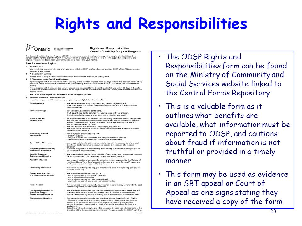 July 20, 201023 Rights and Responsibilities The ODSP Rights and Responsibilities form can be found on the Ministry of Community and Social Services website linked to the Central Forms Repository This is a valuable form as it outlines what benefits are available, what information must be reported to ODSP, and cautions about fraud if information is not truthful or provided in a timely manner This form may be used as evidence in an SBT appeal or Court of Appeal as one signs stating they have received a copy of the form