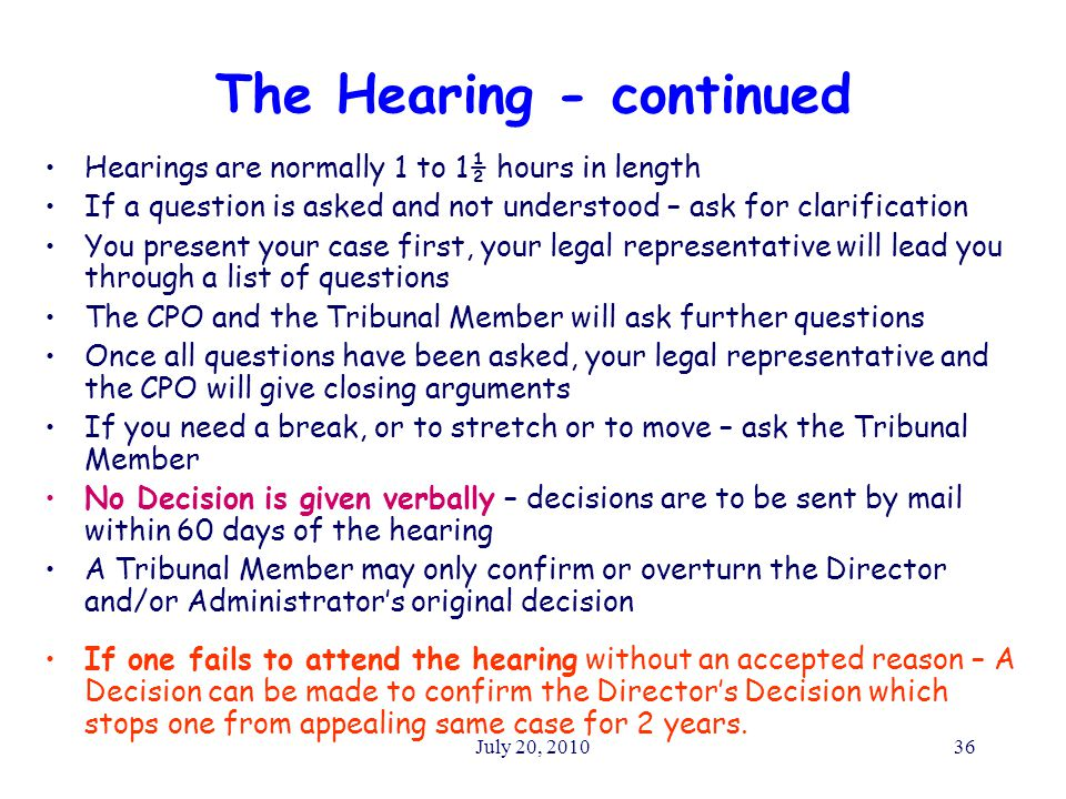 July 20, 201036 The Hearing - continued Hearings are normally 1 to 1½ hours in length If a question is asked and not understood – ask for clarification You present your case first, your legal representative will lead you through a list of questions The CPO and the Tribunal Member will ask further questions Once all questions have been asked, your legal representative and the CPO will give closing arguments If you need a break, or to stretch or to move – ask the Tribunal Member No Decision is given verbally – decisions are to be sent by mail within 60 days of the hearing A Tribunal Member may only confirm or overturn the Director and/or Administrator's original decision If one fails to attend the hearing without an accepted reason – A Decision can be made to confirm the Director's Decision which stops one from appealing same case for 2 years.