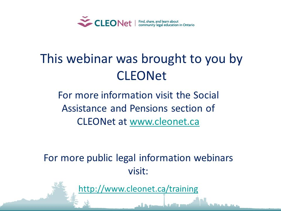 This webinar was brought to you by CLEONet For more information visit the Social Assistance and Pensions section of CLEONet at www.cleonet.cawww.cleonet.ca For more public legal information webinars visit: http://www.cleonet.ca/training