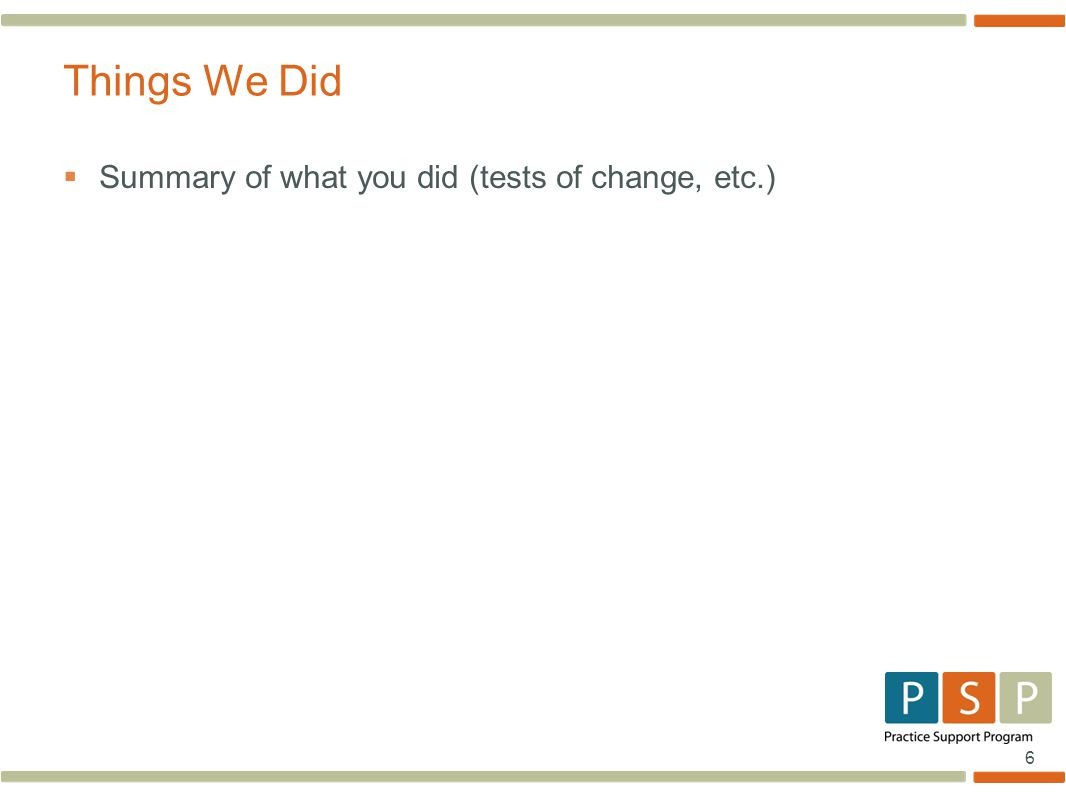 6  Summary of what you did (tests of change, etc.) Things We Did
