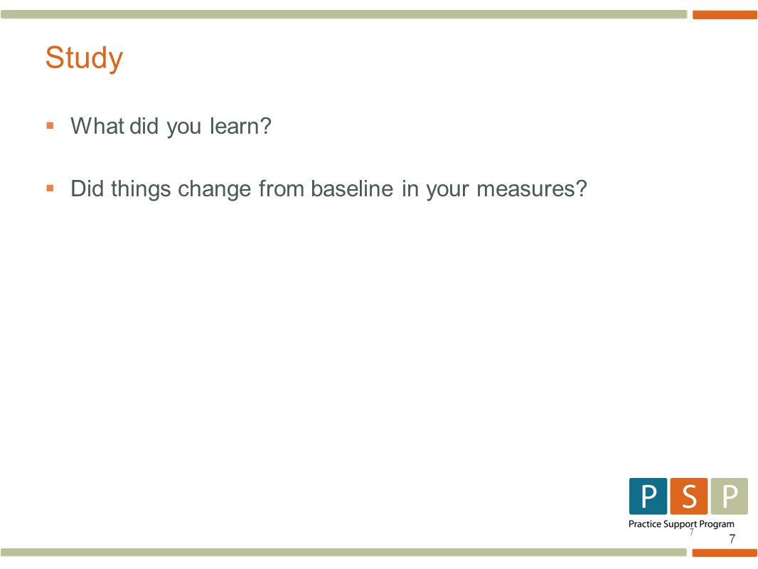 7 7  What did you learn?  Did things change from baseline in your measures? Study