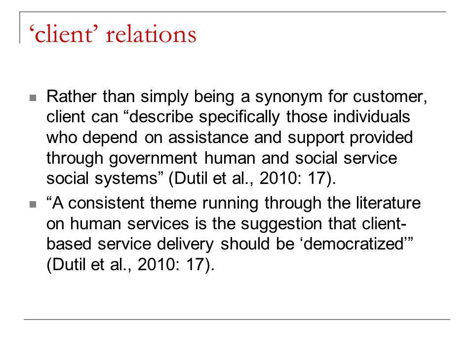 'client' relations Rather than simply being a synonym for customer, client can describe specifically those individuals who depend on assistance and support provided through government human and social service social systems (Dutil et al., 2010: 17).