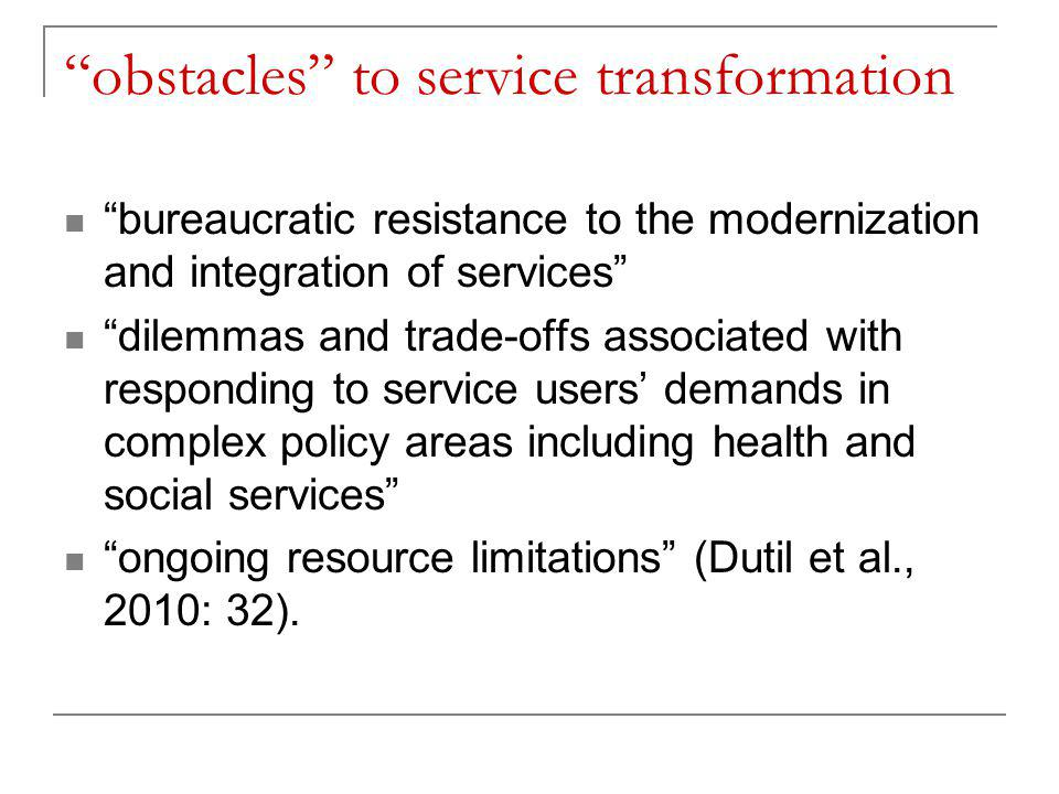 obstacles to service transformation bureaucratic resistance to the modernization and integration of services dilemmas and trade-offs associated with responding to service users' demands in complex policy areas including health and social services ongoing resource limitations (Dutil et al., 2010: 32).