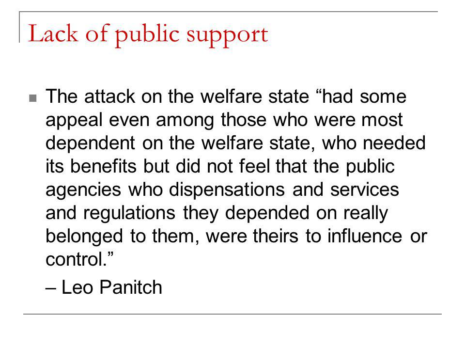 Lack of public support The attack on the welfare state had some appeal even among those who were most dependent on the welfare state, who needed its benefits but did not feel that the public agencies who dispensations and services and regulations they depended on really belonged to them, were theirs to influence or control. – Leo Panitch