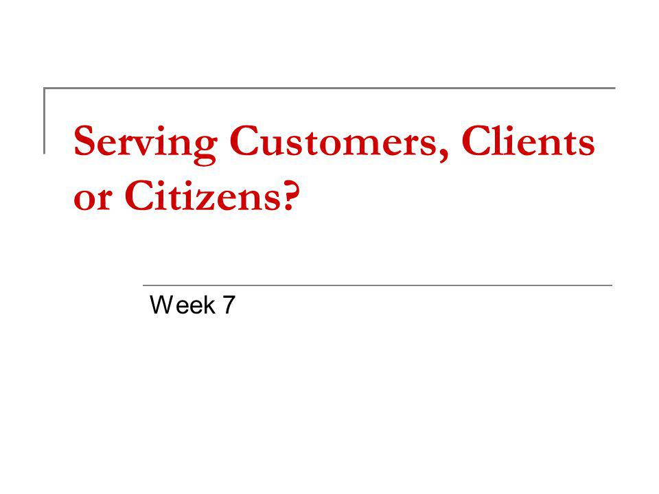 Serving Customers, Clients or Citizens Week 7