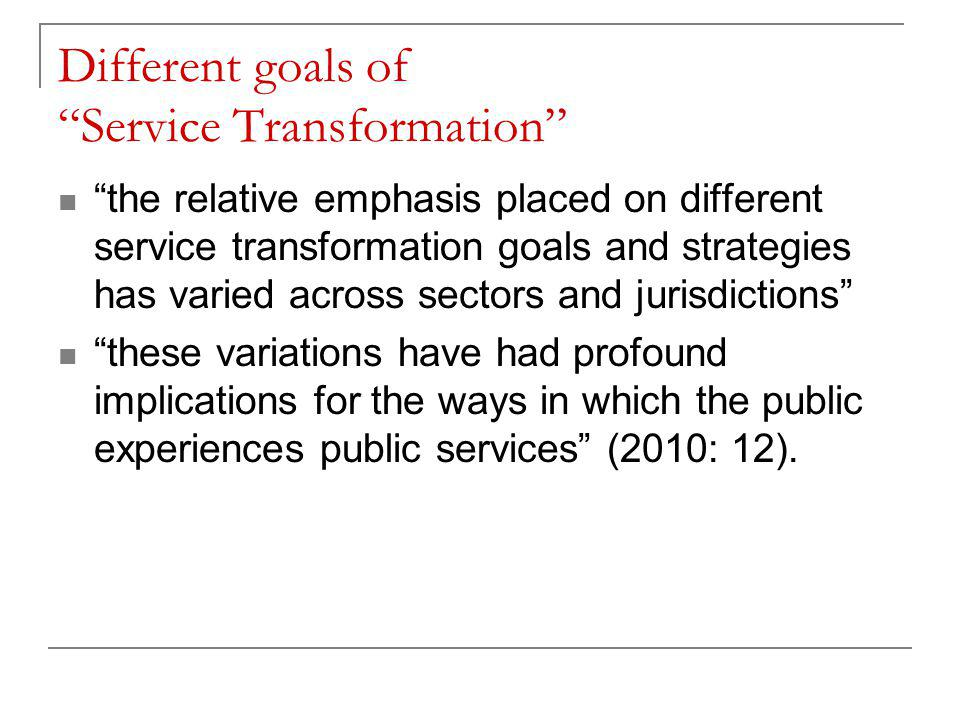 Different goals of Service Transformation the relative emphasis placed on different service transformation goals and strategies has varied across sectors and jurisdictions these variations have had profound implications for the ways in which the public experiences public services (2010: 12).