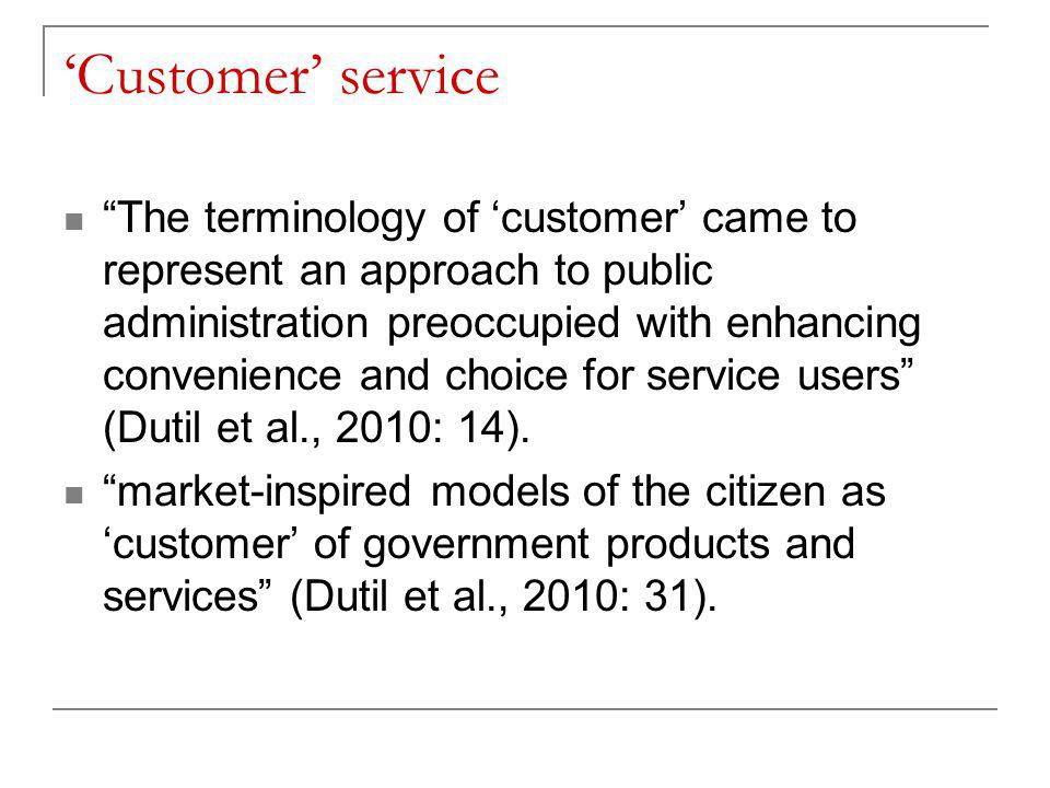 'Customer' service The terminology of 'customer' came to represent an approach to public administration preoccupied with enhancing convenience and choice for service users (Dutil et al., 2010: 14).