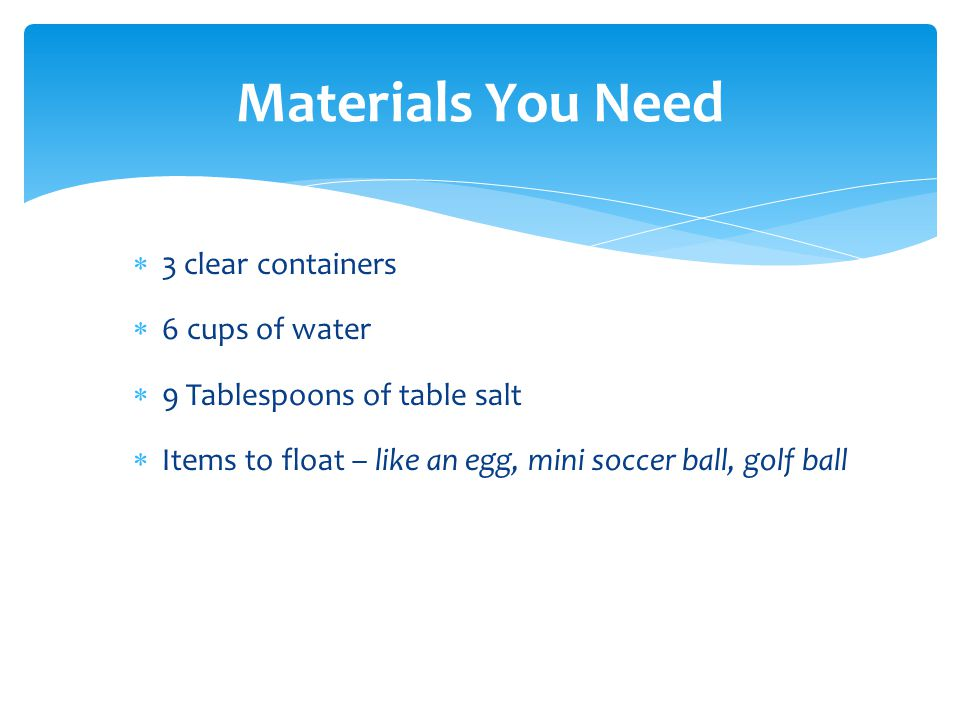  3 clear containers  6 cups of water  9 Tablespoons of table salt  Items to float – like an egg, mini soccer ball, golf ball Materials You Need