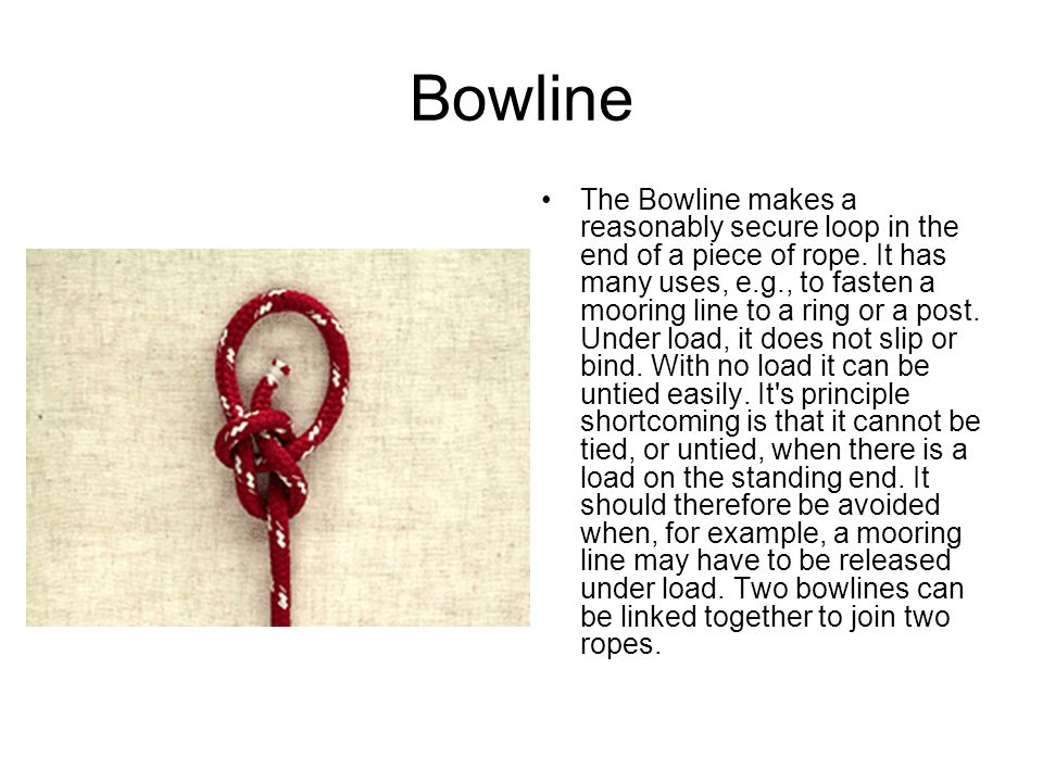 Bowline The Bowline makes a reasonably secure loop in the end of a piece of rope.
