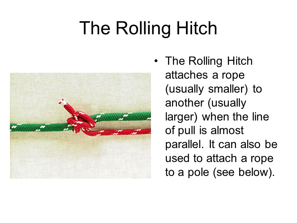 The Rolling Hitch The Rolling Hitch attaches a rope (usually smaller) to another (usually larger) when the line of pull is almost parallel. It can als