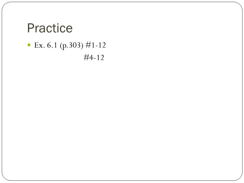 Practice Ex. 6.1 (p.303) #1-12 #4-12