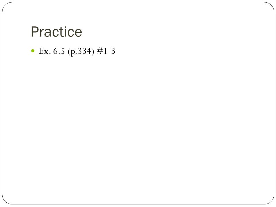 Practice Ex. 6.5 (p.334) #1-3