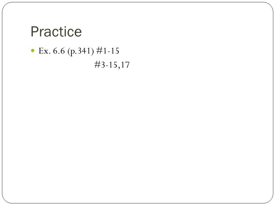 Practice Ex. 6.6 (p.341) #1-15 #3-15,17