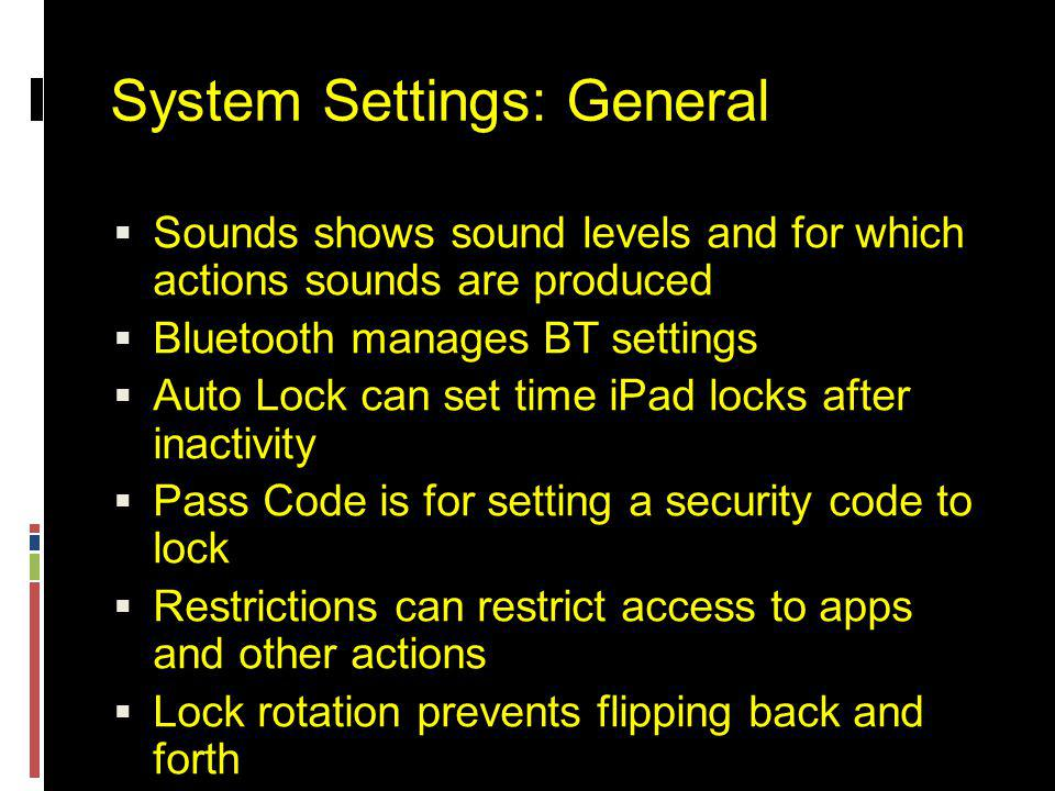 System Settings: General  Sounds shows sound levels and for which actions sounds are produced  Bluetooth manages BT settings  Auto Lock can set time iPad locks after inactivity  Pass Code is for setting a security code to lock  Restrictions can restrict access to apps and other actions  Lock rotation prevents flipping back and forth