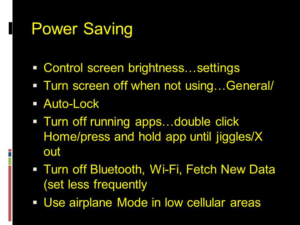 Power Saving  Control screen brightness…settings  Turn screen off when not using…General/  Auto-Lock  Turn off running apps…double click Home/press and hold app until jiggles/X out  Turn off Bluetooth, Wi-Fi, Fetch New Data (set less frequently  Use airplane Mode in low cellular areas