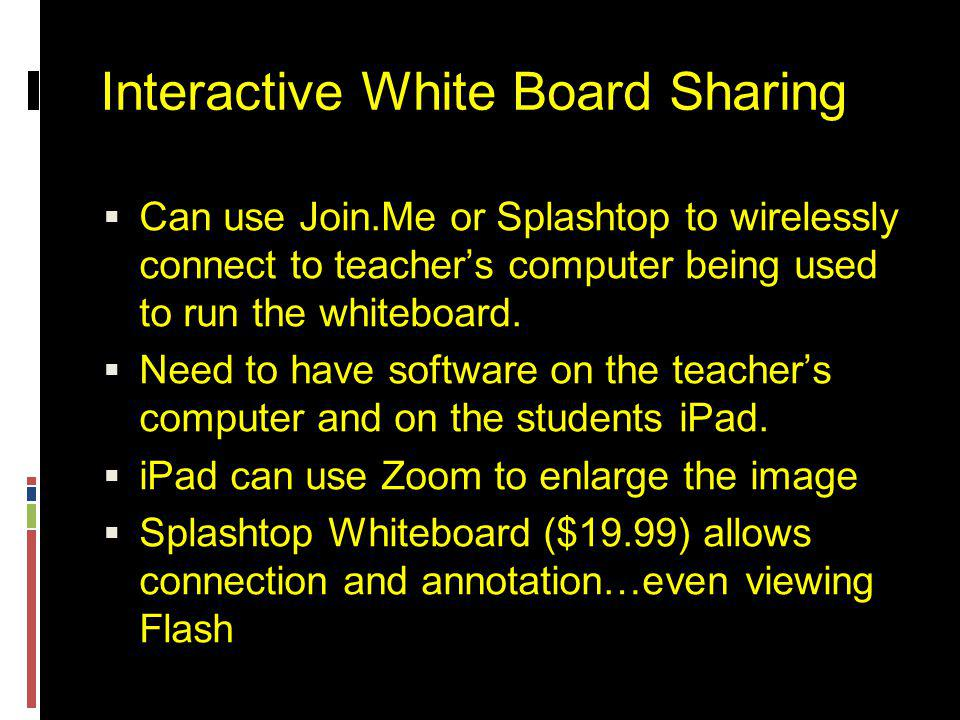 Interactive White Board Sharing  Can use Join.Me or Splashtop to wirelessly connect to teacher's computer being used to run the whiteboard.