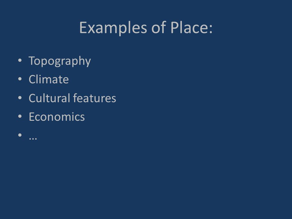 Examples of Place: Topography Climate Cultural features Economics …