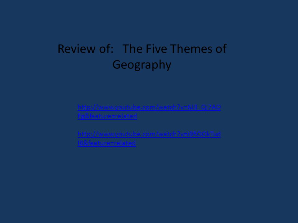 http://www.youtube.com/watch?v=6J3_Qi7AO Fg&feature=related http://www.youtube.com/watch?v=i95OOkTud I8&feature=related Review of: The Five Themes of Geography