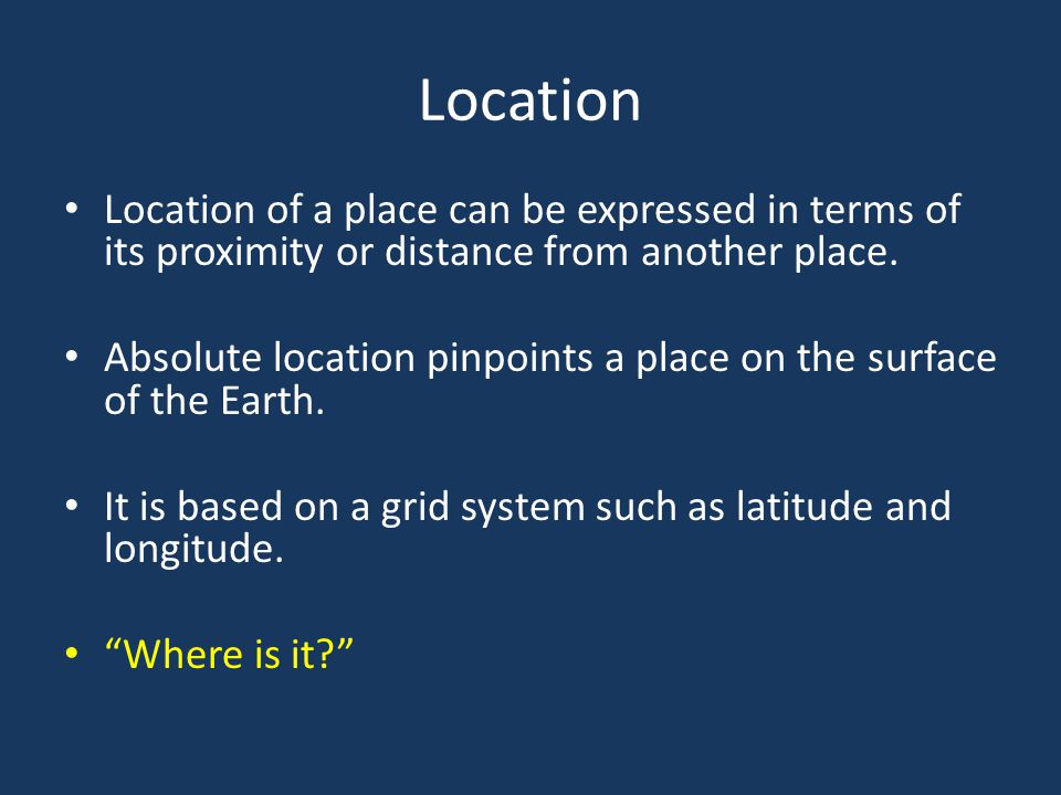 Location Location of a place can be expressed in terms of its proximity or distance from another place.