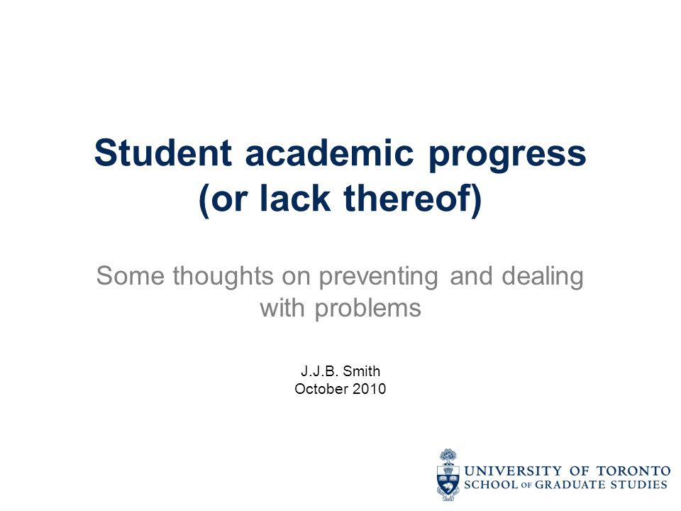 Student academic progress (or lack thereof) Some thoughts on preventing and dealing with problems J.J.B. Smith October 2010