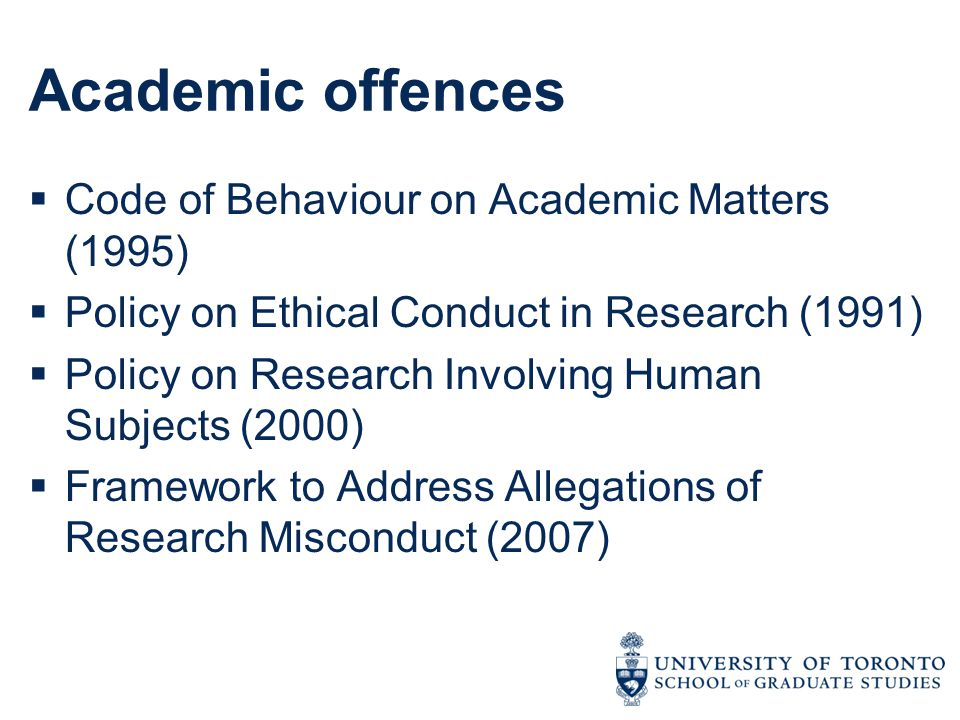 Academic offences  Code of Behaviour on Academic Matters (1995)  Policy on Ethical Conduct in Research (1991)  Policy on Research Involving Human Subjects (2000)  Framework to Address Allegations of Research Misconduct (2007)
