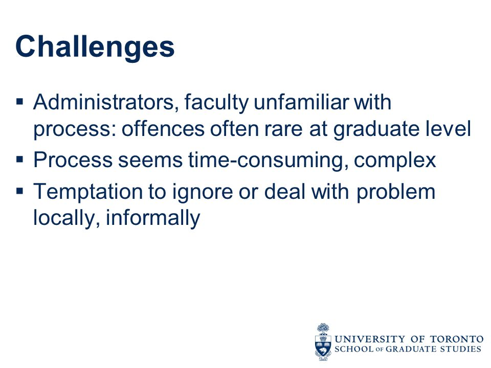 Challenges  Administrators, faculty unfamiliar with process: offences often rare at graduate level  Process seems time-consuming, complex  Temptati