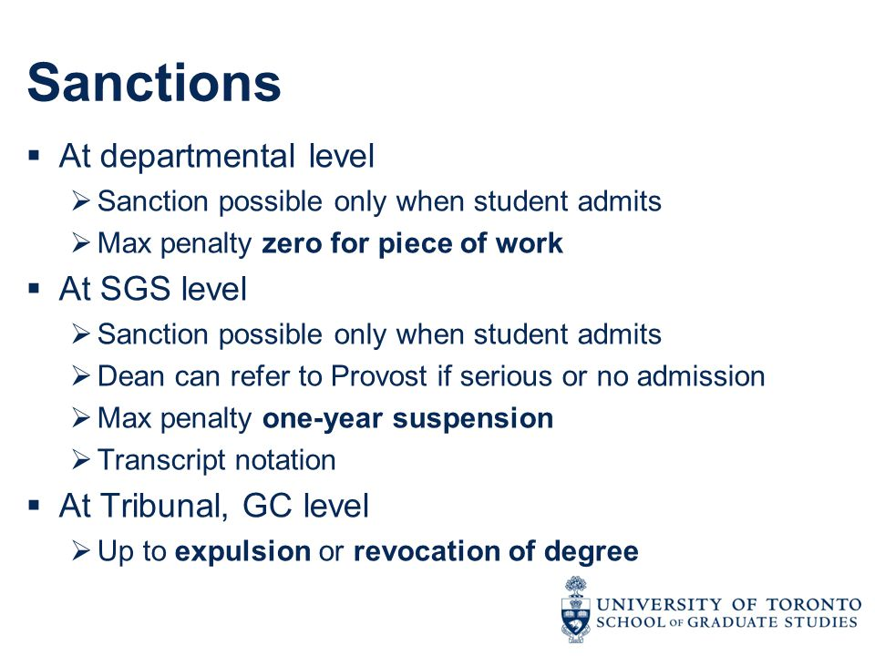 Sanctions  At departmental level  Sanction possible only when student admits  Max penalty zero for piece of work  At SGS level  Sanction possible only when student admits  Dean can refer to Provost if serious or no admission  Max penalty one-year suspension  Transcript notation  At Tribunal, GC level  Up to expulsion or revocation of degree