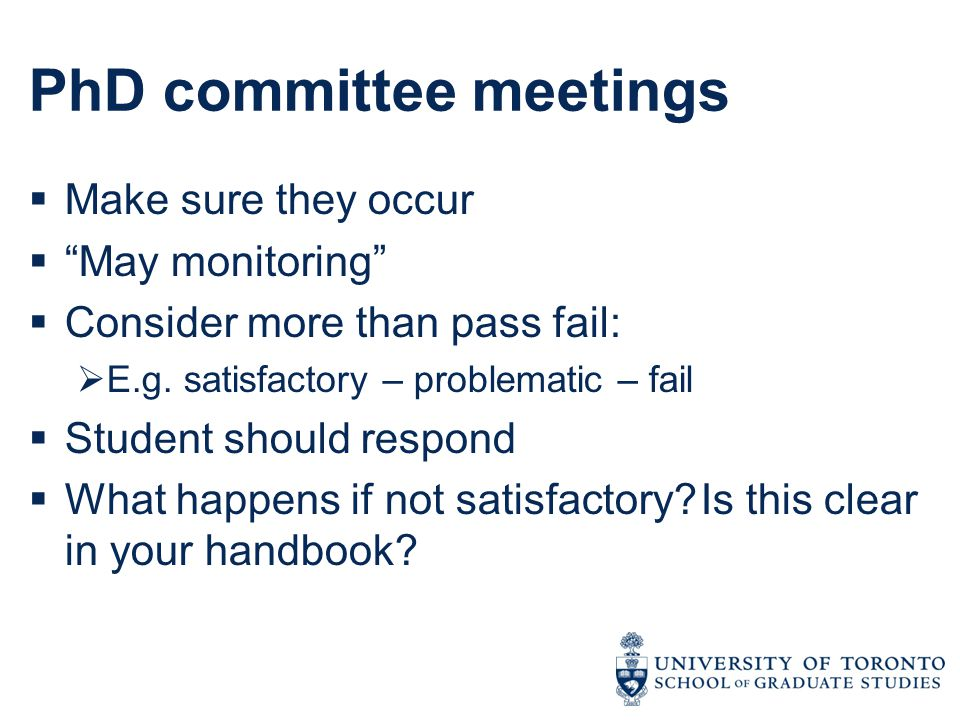"PhD committee meetings  Make sure they occur  ""May monitoring""  Consider more than pass fail:  E.g. satisfactory – problematic – fail  Student sh"