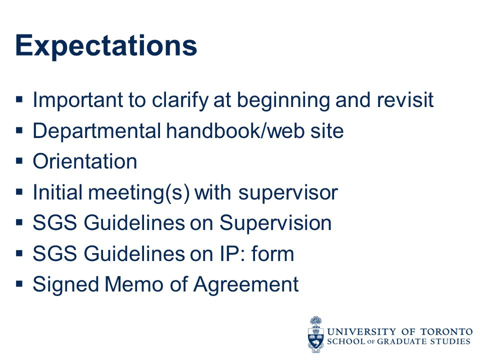 Expectations  Important to clarify at beginning and revisit  Departmental handbook/web site  Orientation  Initial meeting(s) with supervisor  SGS Guidelines on Supervision  SGS Guidelines on IP: form  Signed Memo of Agreement