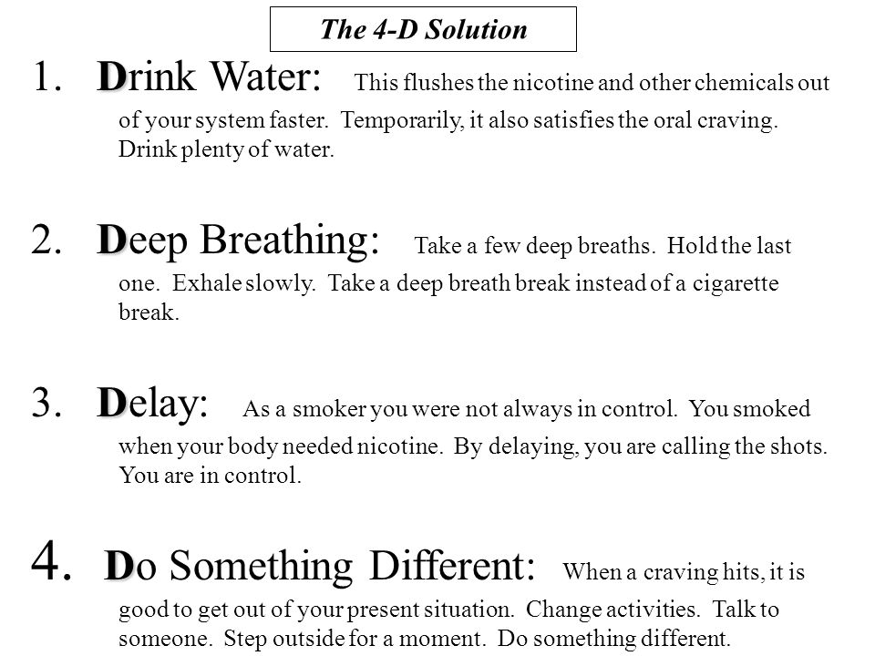 D 1. Drink Water: This flushes the nicotine and other chemicals out of your system faster.