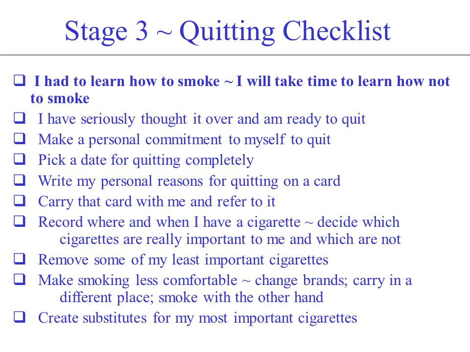 Stage 4 ~ Quitting Checklist  Remove all cigarettes and accessories  Use my cigarette substitution activities  The craving to smoke will only last a few minutes ~ distract myself  Drink plenty of fluids, especially water  Adapt my eating habits to accommodate a potential weight gain  Withdrawal effects are common ~ remind myself of why I am quitting  Have a friend I can count on for support  Consider an exercise program ~ physical activity can be beneficial  Avoid places where smoking is allowed  Be aware that the desire to smoke can be linked to situations, people and emotional states  If I relapse, it's okay ~ return to being a non-smoker immediately