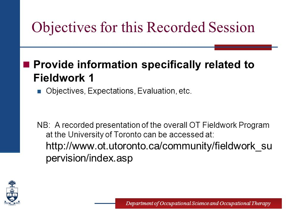 Department of Occupational Science and Occupational Therapy Objectives for this Recorded Session Provide information specifically related to Fieldwork