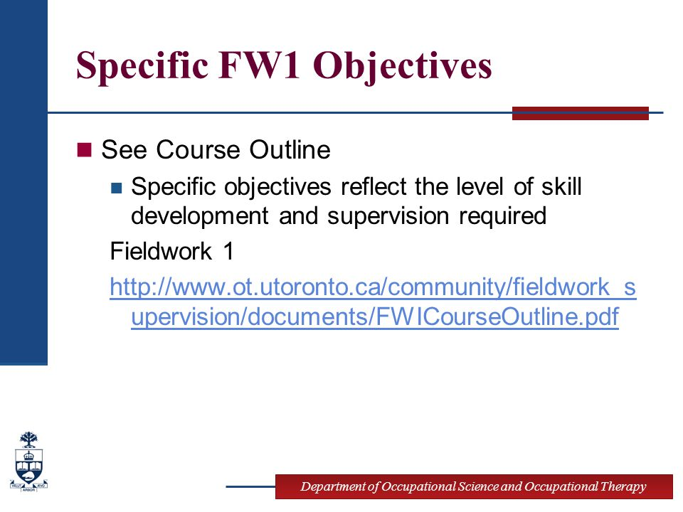 Department of Occupational Science and Occupational Therapy Specific FW1 Objectives See Course Outline Specific objectives reflect the level of skill