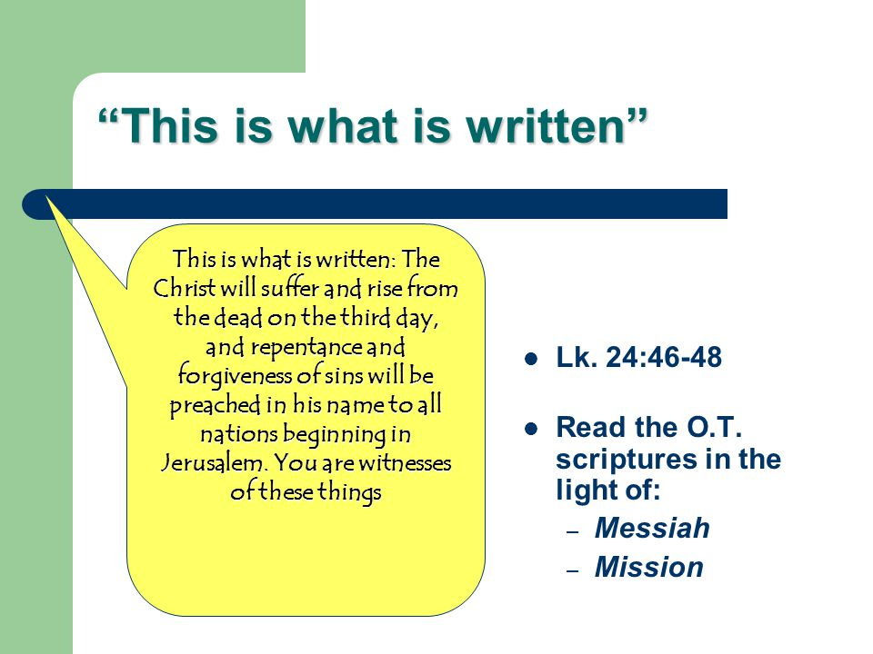 """""""This is what is written"""" Lk. 24:46-48 Read the O.T. scriptures in the light of: – Messiah – Mission This is what is written: The Christ will suffer a"""
