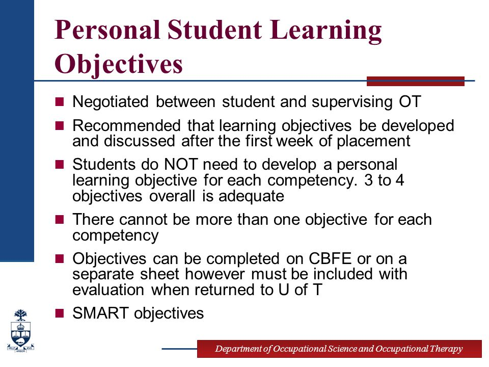 Department of Occupational Science and Occupational Therapy Personal Student Learning Objectives Negotiated between student and supervising OT Recommended that learning objectives be developed and discussed after the first week of placement Students do NOT need to develop a personal learning objective for each competency.
