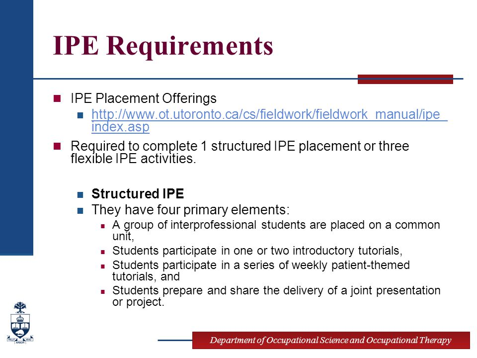 Department of Occupational Science and Occupational Therapy IPE Requirements IPE Placement Offerings http://www.ot.utoronto.ca/cs/fieldwork/fieldwork_manual/ipe_ index.asp http://www.ot.utoronto.ca/cs/fieldwork/fieldwork_manual/ipe_ index.asp Required to complete 1 structured IPE placement or three flexible IPE activities.