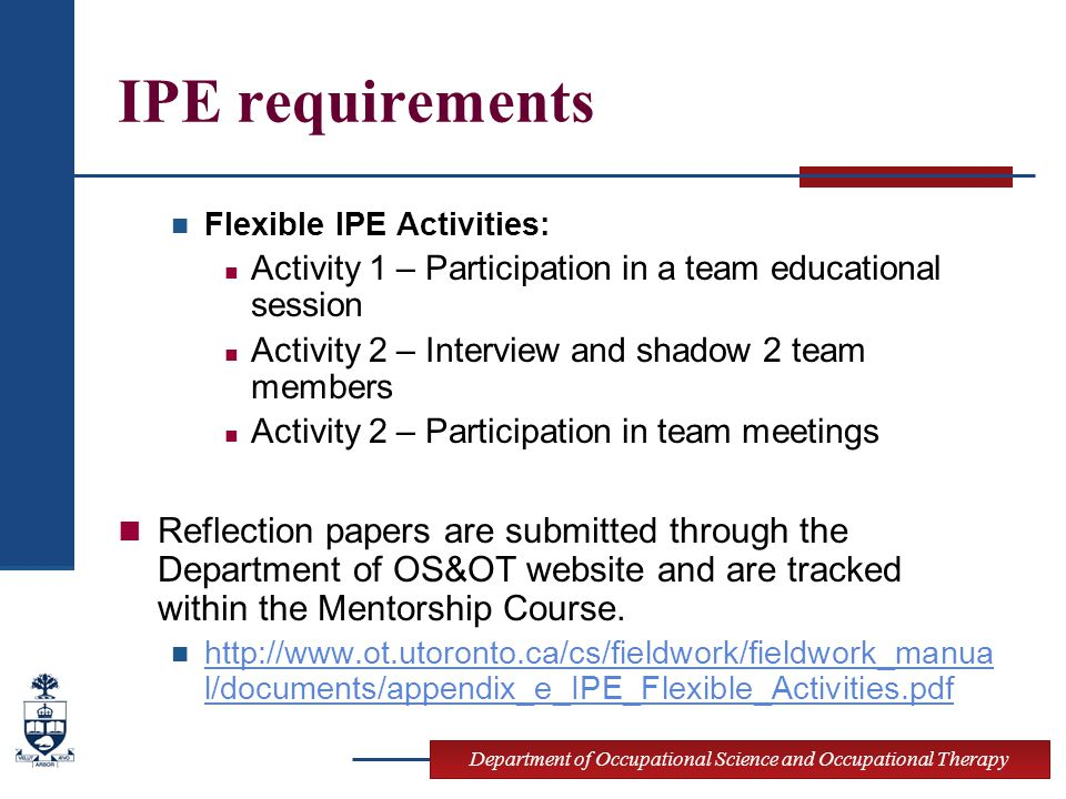 Department of Occupational Science and Occupational Therapy IPE requirements Flexible IPE Activities: Activity 1 – Participation in a team educational session Activity 2 – Interview and shadow 2 team members Activity 2 – Participation in team meetings Reflection papers are submitted through the Department of OS&OT website and are tracked within the Mentorship Course.