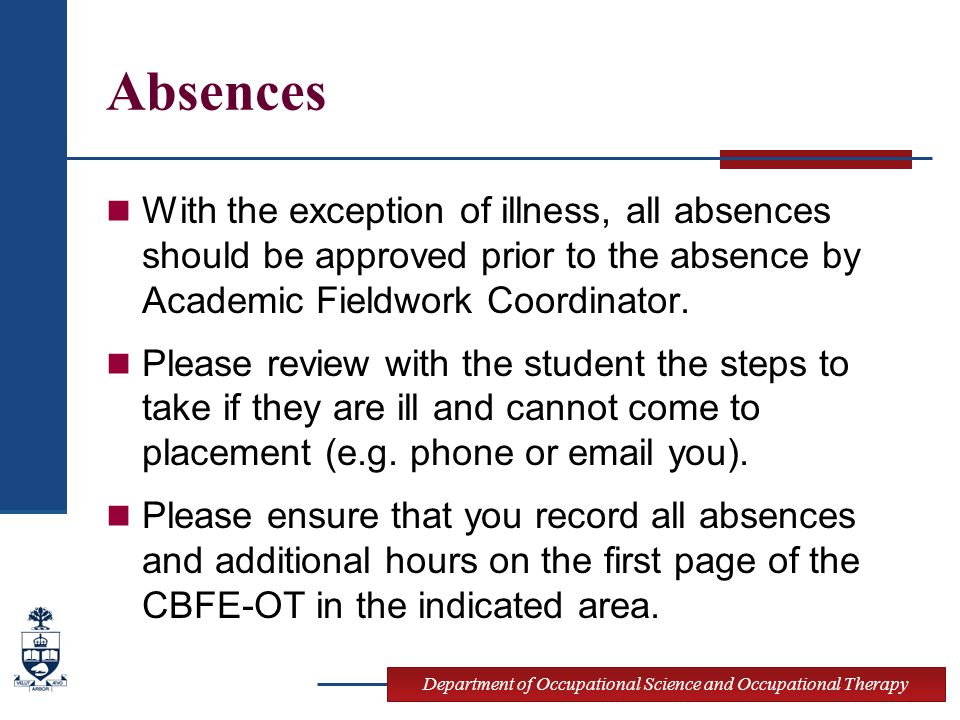 Department of Occupational Science and Occupational Therapy Absences With the exception of illness, all absences should be approved prior to the absence by Academic Fieldwork Coordinator.