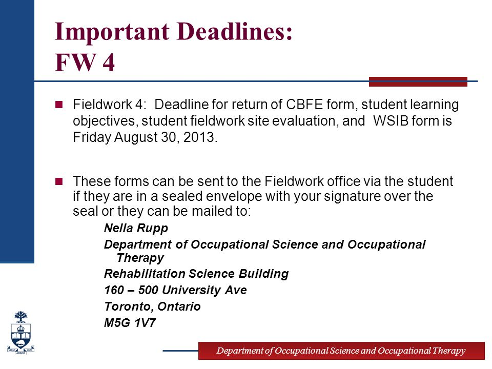 Department of Occupational Science and Occupational Therapy Important Deadlines: FW 4 Fieldwork 4: Deadline for return of CBFE form, student learning objectives, student fieldwork site evaluation, and WSIB form is Friday August 30, 2013.