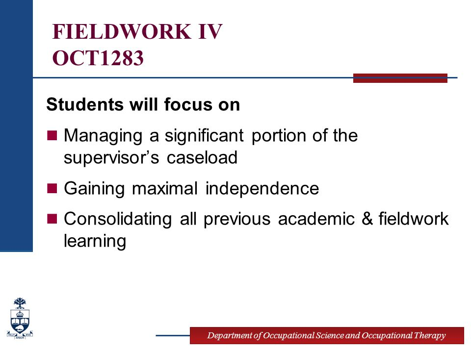 Department of Occupational Science and Occupational Therapy Specific FW4 Objectives See Course Outlines Specific objectives reflect the level of skill development and supervision required Fieldwork 4 http://www.ot.utoronto.ca/community/fieldwork_s upervision/documents/Fieldwork_4_outline.pdf