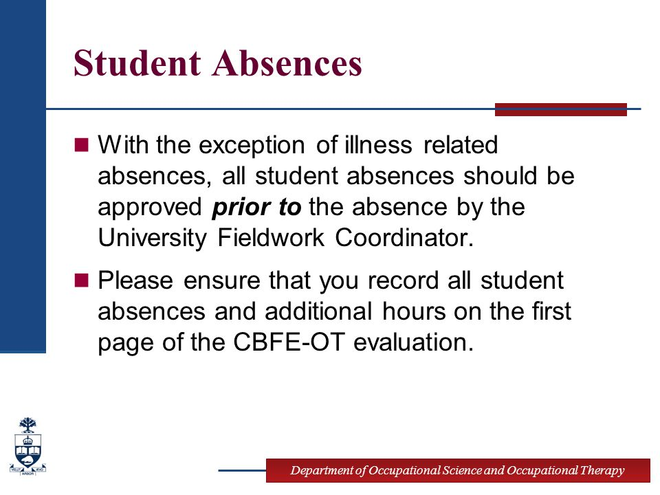 Department of Occupational Science and Occupational Therapy Student Absences With the exception of illness related absences, all student absences should be approved prior to the absence by the University Fieldwork Coordinator.