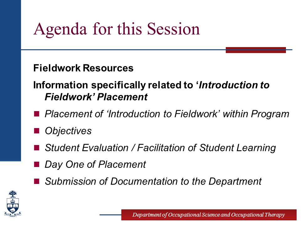 Department of Occupational Science and Occupational Therapy Agenda for this Session Fieldwork Resources Information specifically related to 'Introduction to Fieldwork' Placement Placement of 'Introduction to Fieldwork' within Program Objectives Student Evaluation / Facilitation of Student Learning Day One of Placement Submission of Documentation to the Department