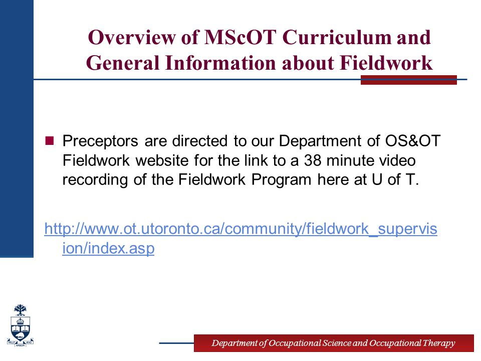 Department of Occupational Science and Occupational Therapy Overview of MScOT Curriculum and General Information about Fieldwork Preceptors are directed to our Department of OS&OT Fieldwork website for the link to a 38 minute video recording of the Fieldwork Program here at U of T.