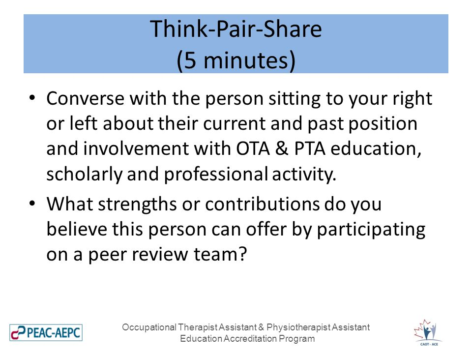 Think-Pair-Share (5 minutes) Occupational Therapist Assistant & Physiotherapist Assistant Education Accreditation Program Converse with the person sitting to your right or left about their current and past position and involvement with OTA & PTA education, scholarly and professional activity.